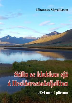 Sólin er klukkan sjö á Hreiðarstaðafjallinu - ævi mín í pörtum eftir Jóhannes Sigvaldson búnaðarráðunaut og tilraunastjóra á Akureyri