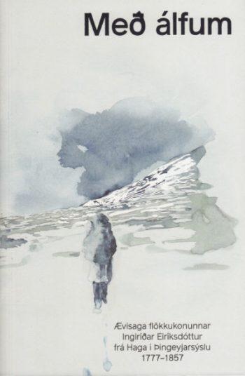 Með álfum: Ævisaga flökkukonunnar Ingiríðar Eiríksdóttur frá Haga í Þingeyjarsýslu 1777-1857